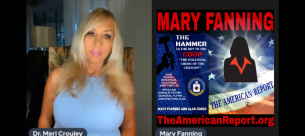 DR. MERI CROULEY INTERVIEWS INVESTIGATIVE JOURNALIST MARY FANNING OF THE AMERICAN REPORT
